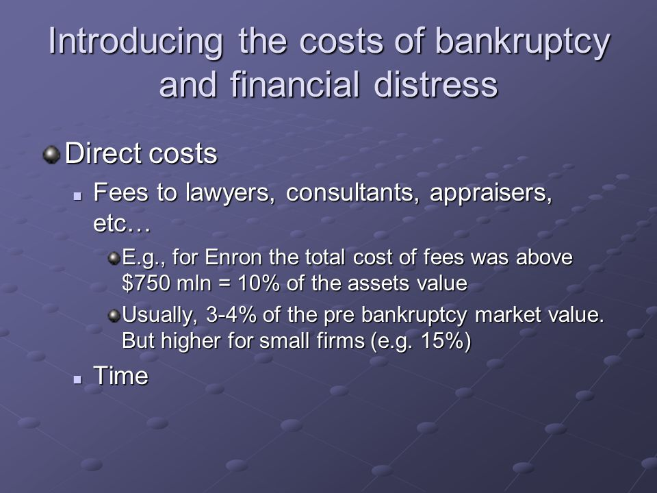 Introducing the costs of bankruptcy and financial distress Direct costs Fees to lawyers, consultants, appraisers, etc… Fees to lawyers, consultants, a