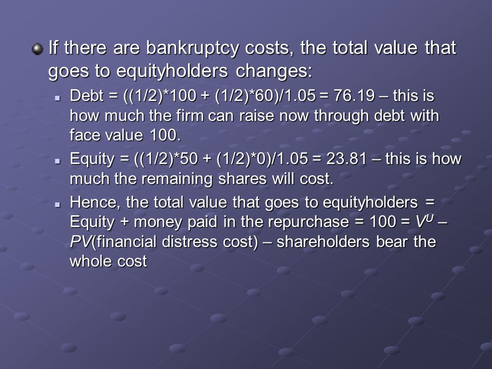 If there are bankruptcy costs, the total value that goes to equityholders changes: Debt = ((1/2)*100 + (1/2)*60)/1.05 = 76.19 – this is how much the f