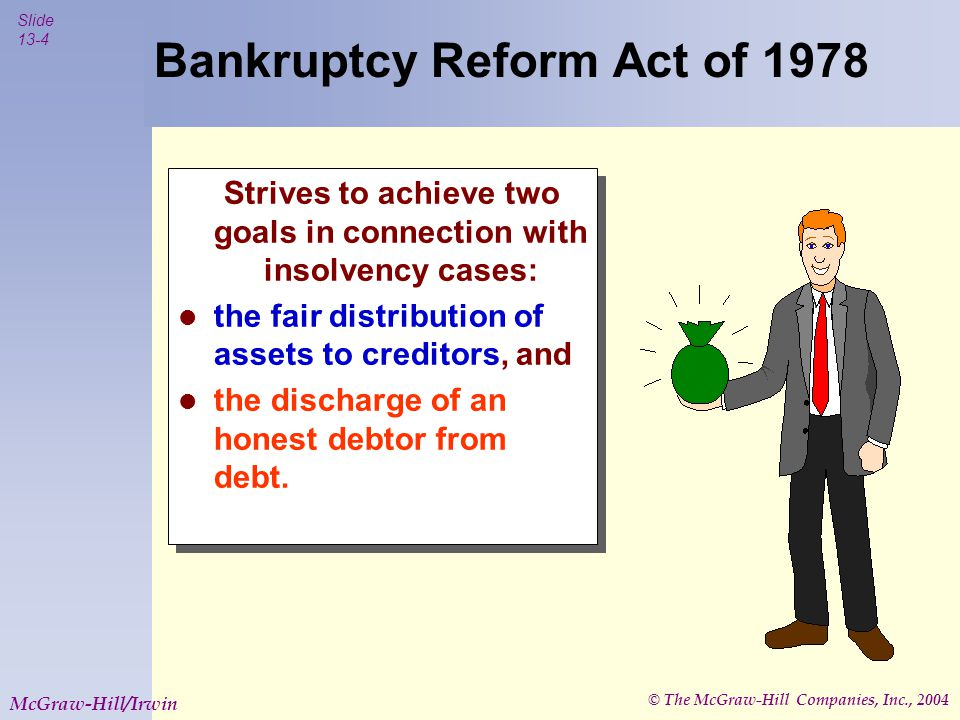 © The McGraw-Hill Companies, Inc., 2004 Slide 13-4 McGraw-Hill/Irwin Bankruptcy Reform Act of 1978 Strives to achieve two goals in connection with insolvency cases: the fair distribution of assets to creditors, and the discharge of an honest debtor from debt.