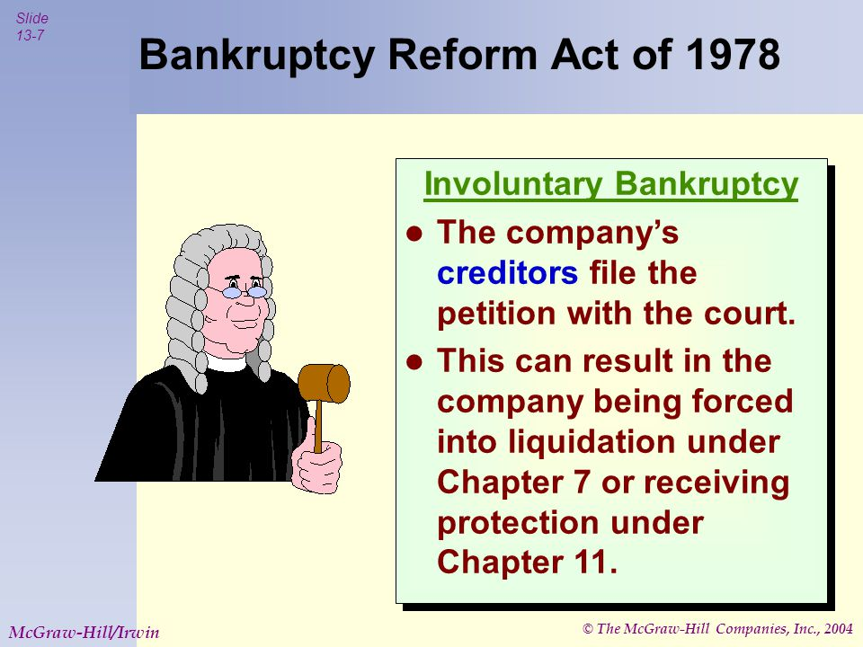 © The McGraw-Hill Companies, Inc., 2004 Slide 13-7 McGraw-Hill/Irwin Involuntary Bankruptcy The company's creditors file the petition with the court.