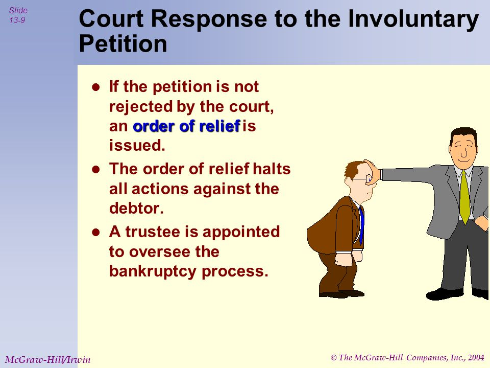 © The McGraw-Hill Companies, Inc., 2004 Slide 13-9 McGraw-Hill/Irwin Court Response to the Involuntary Petition order of relief If the petition is not rejected by the court, an order of relief is issued.