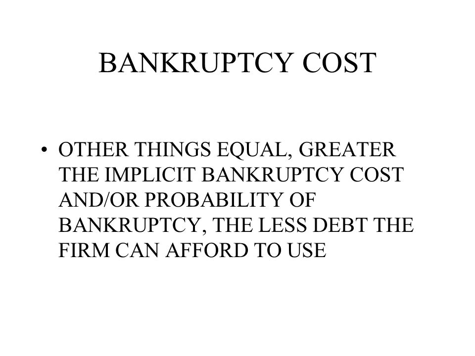 BANKRUPTCY COST OTHER THINGS EQUAL, GREATER THE IMPLICIT BANKRUPTCY COST AND/OR PROBABILITY OF BANKRUPTCY, THE LESS DEBT THE FIRM CAN AFFORD TO USE