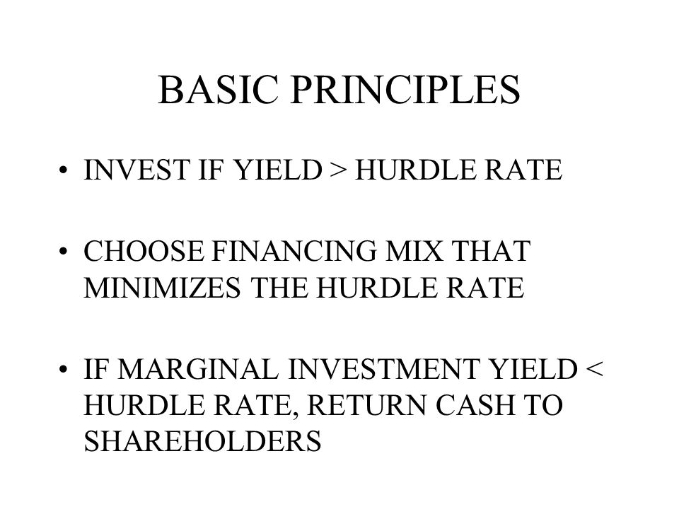 BASIC PRINCIPLES INVEST IF YIELD > HURDLE RATE CHOOSE FINANCING MIX THAT MINIMIZES THE HURDLE RATE IF MARGINAL INVESTMENT YIELD < HURDLE RATE, RETURN CASH TO SHAREHOLDERS