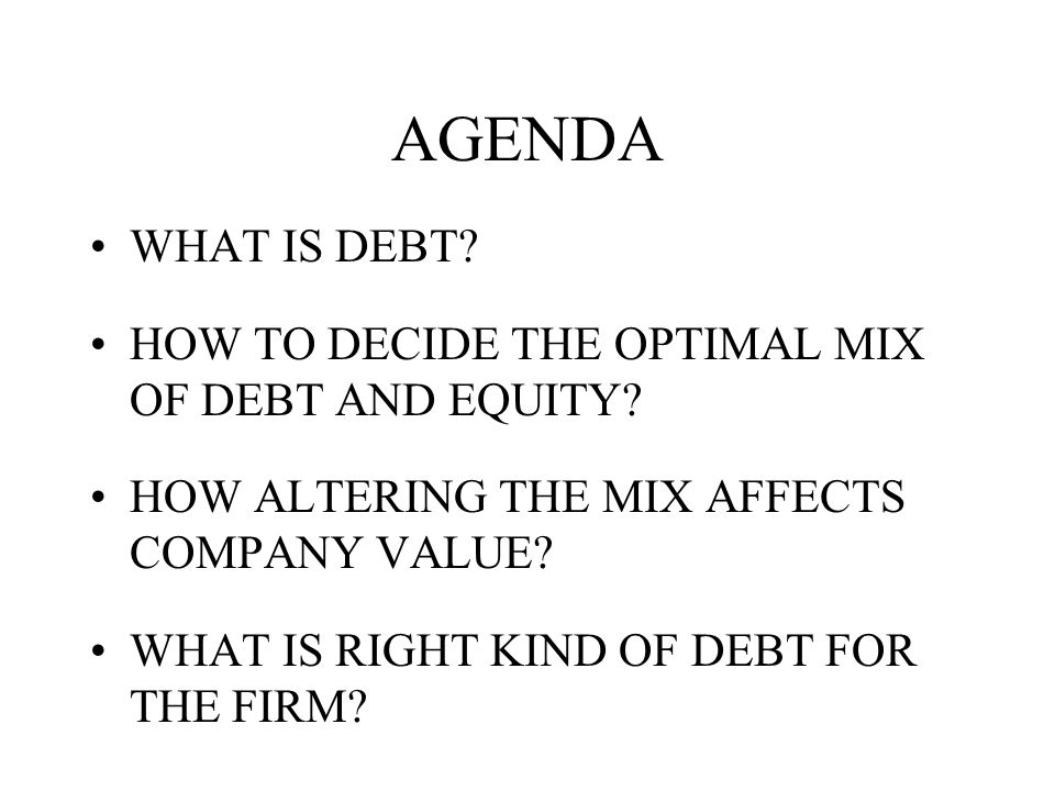 AGENDA WHAT IS DEBT. HOW TO DECIDE THE OPTIMAL MIX OF DEBT AND EQUITY.