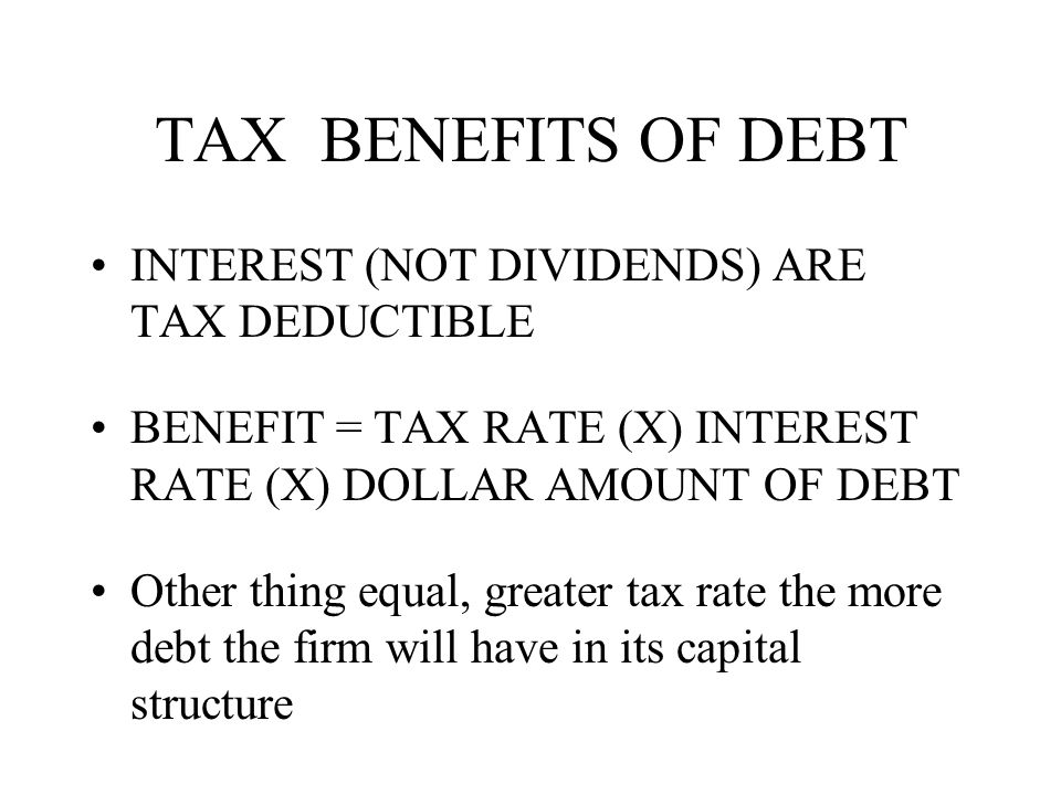 TAX BENEFITS OF DEBT INTEREST (NOT DIVIDENDS) ARE TAX DEDUCTIBLE BENEFIT = TAX RATE (X) INTEREST RATE (X) DOLLAR AMOUNT OF DEBT Other thing equal, greater tax rate the more debt the firm will have in its capital structure