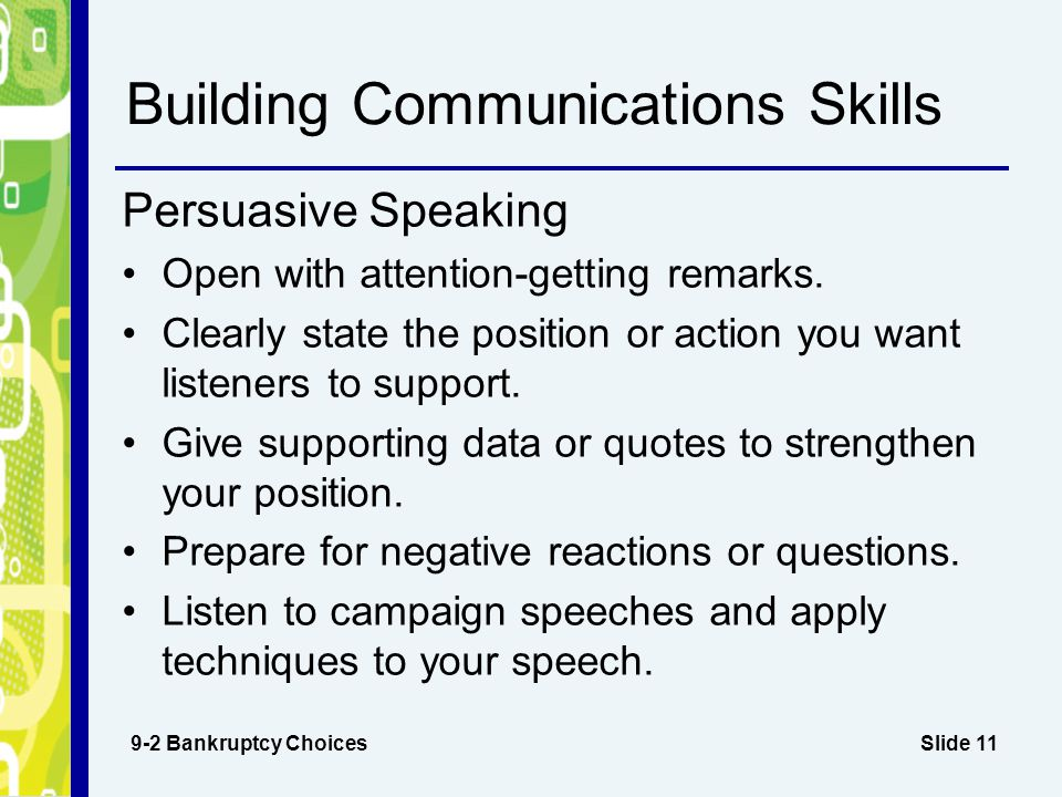 Slide 11 Building Communications Skills 9-2 Bankruptcy Choices Persuasive Speaking Open with attention-getting remarks. Clearly state the position or
