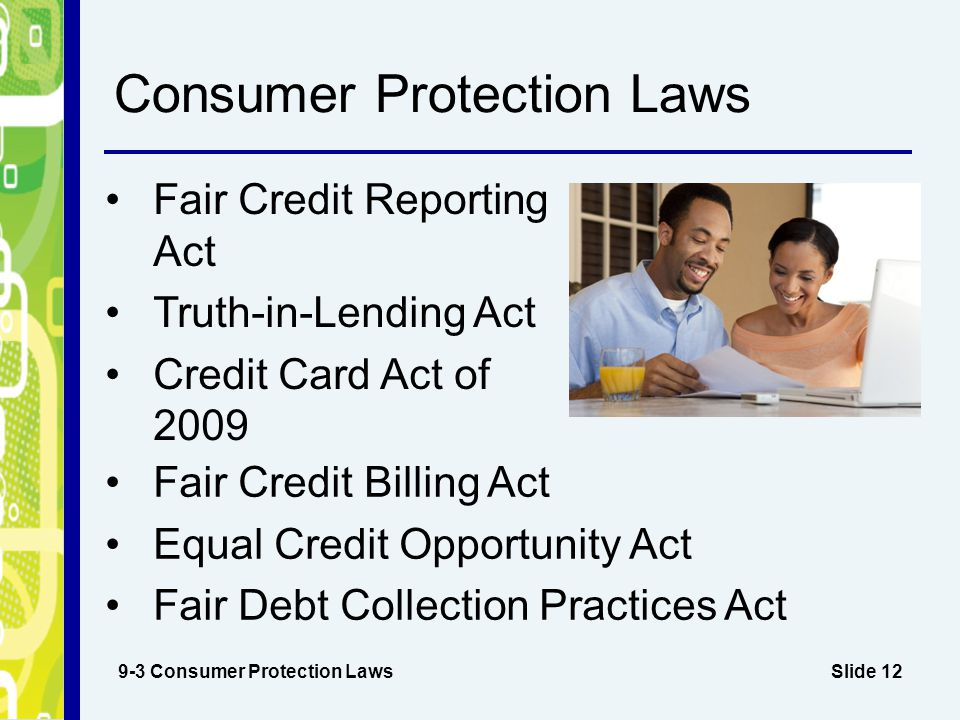 Slide 12 Consumer Protection Laws Fair Credit Reporting Act Truth-in-Lending Act Credit Card Act of 2009 9-3 Consumer Protection Laws Fair Credit Bill