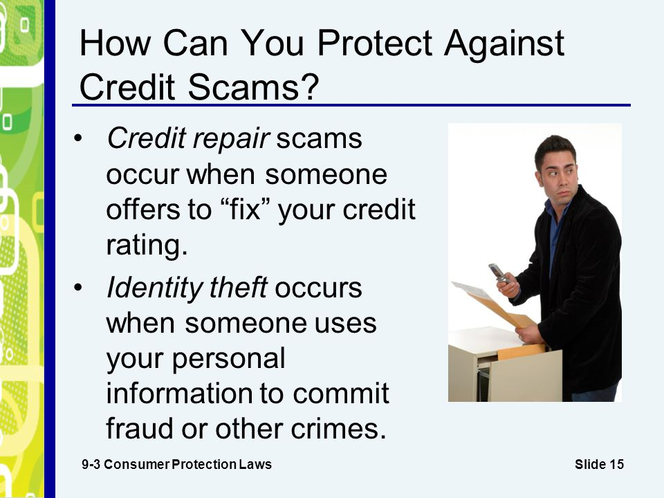 "Slide 15 How Can You Protect Against Credit Scams? 9-3 Consumer Protection Laws Credit repair scams occur when someone offers to ""fix"" your credit rat"