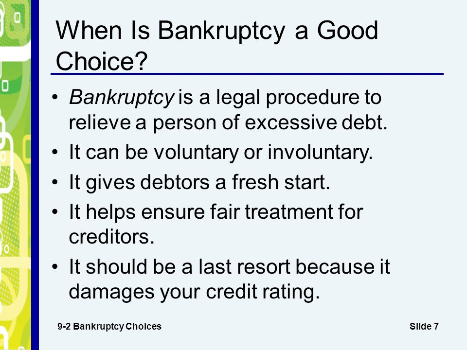 Slide 7 When Is Bankruptcy a Good Choice? Bankruptcy is a legal procedure to relieve a person of excessive debt. It can be voluntary or involuntary. I