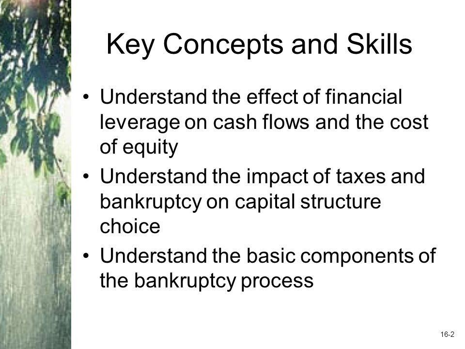 Key Concepts and Skills Understand the effect of financial leverage on cash flows and the cost of equity Understand the impact of taxes and bankruptcy on capital structure choice Understand the basic components of the bankruptcy process 16-2