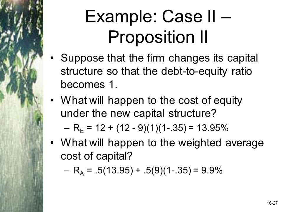 Example: Case II – Proposition II Suppose that the firm changes its capital structure so that the debt-to-equity ratio becomes 1.