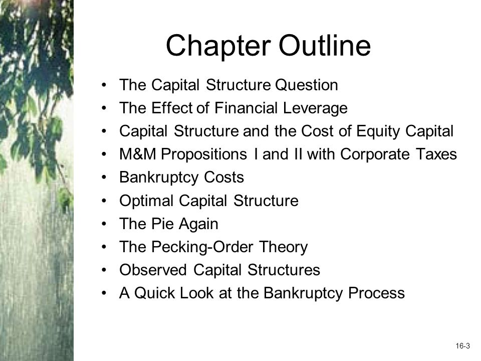 Chapter Outline The Capital Structure Question The Effect of Financial Leverage Capital Structure and the Cost of Equity Capital M&M Propositions I and II with Corporate Taxes Bankruptcy Costs Optimal Capital Structure The Pie Again The Pecking-Order Theory Observed Capital Structures A Quick Look at the Bankruptcy Process 16-3