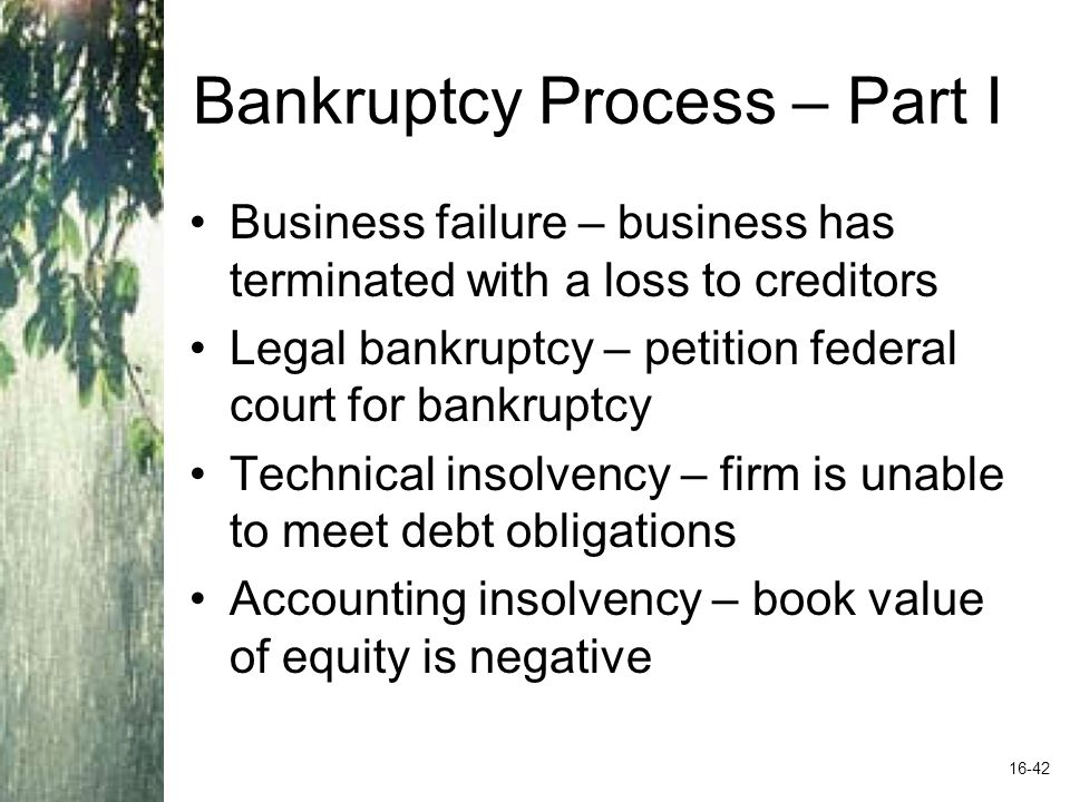 Bankruptcy Process – Part I Business failure – business has terminated with a loss to creditors Legal bankruptcy – petition federal court for bankruptcy Technical insolvency – firm is unable to meet debt obligations Accounting insolvency – book value of equity is negative 16-42