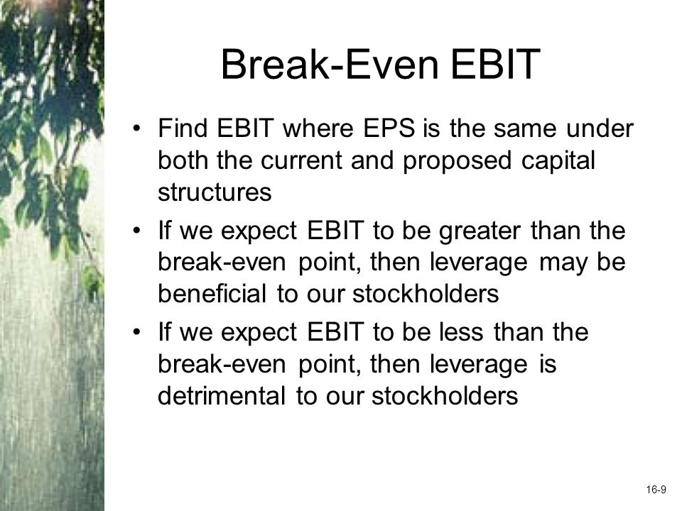 Break-Even EBIT Find EBIT where EPS is the same under both the current and proposed capital structures If we expect EBIT to be greater than the break-even point, then leverage may be beneficial to our stockholders If we expect EBIT to be less than the break-even point, then leverage is detrimental to our stockholders 16-9