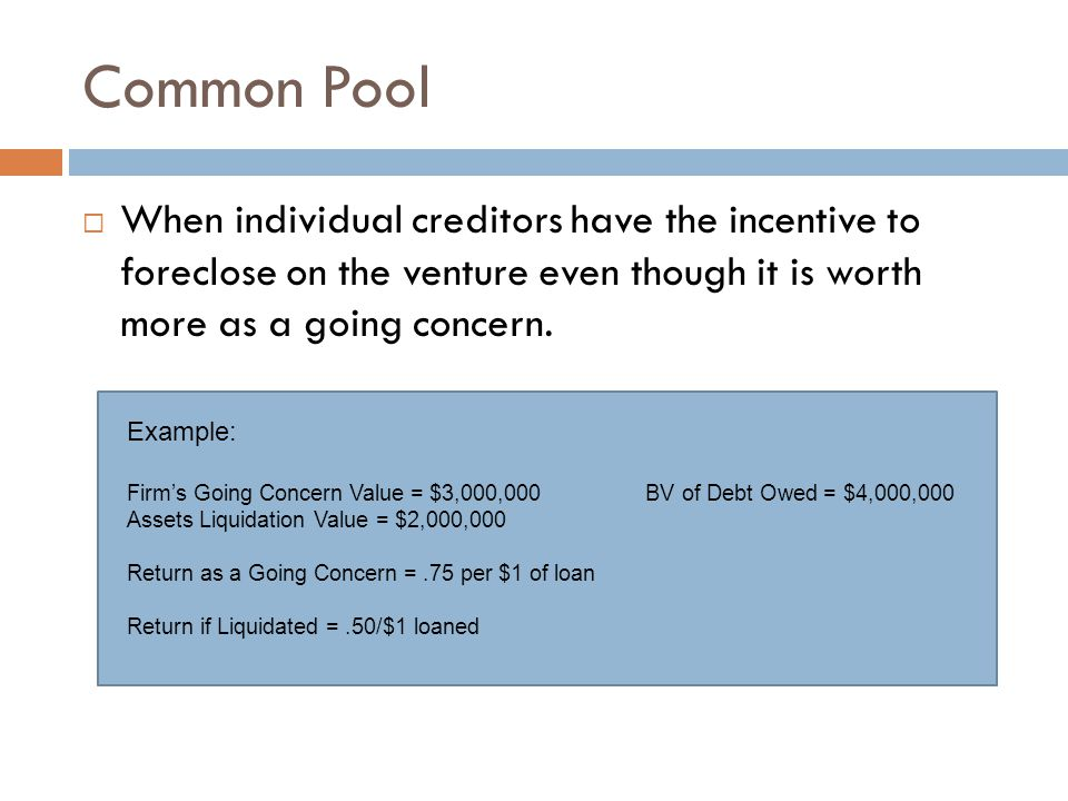 Common Pool  When individual creditors have the incentive to foreclose on the venture even though it is worth more as a going concern.