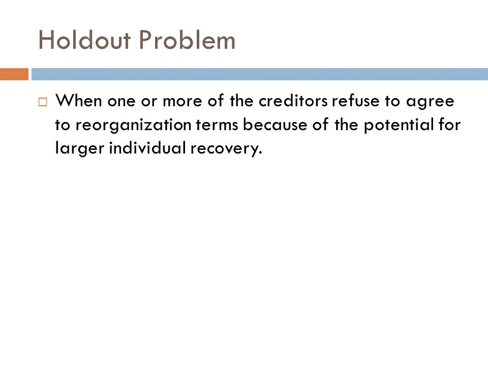 Holdout Problem  When one or more of the creditors refuse to agree to reorganization terms because of the potential for larger individual recovery.