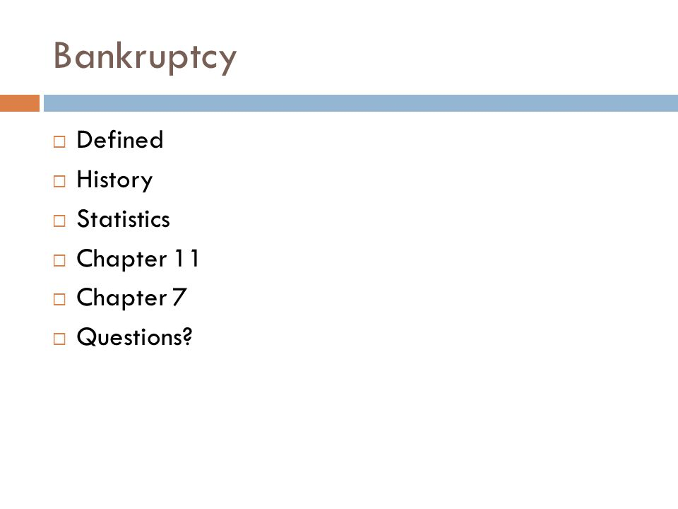 Bankruptcy  Defined  History  Statistics  Chapter 11  Chapter 7  Questions?