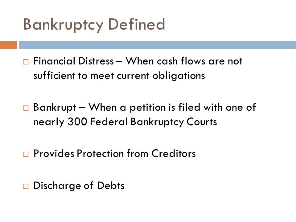 Bankruptcy Defined  Financial Distress – When cash flows are not sufficient to meet current obligations  Bankrupt – When a petition is filed with one of nearly 300 Federal Bankruptcy Courts  Provides Protection from Creditors  Discharge of Debts
