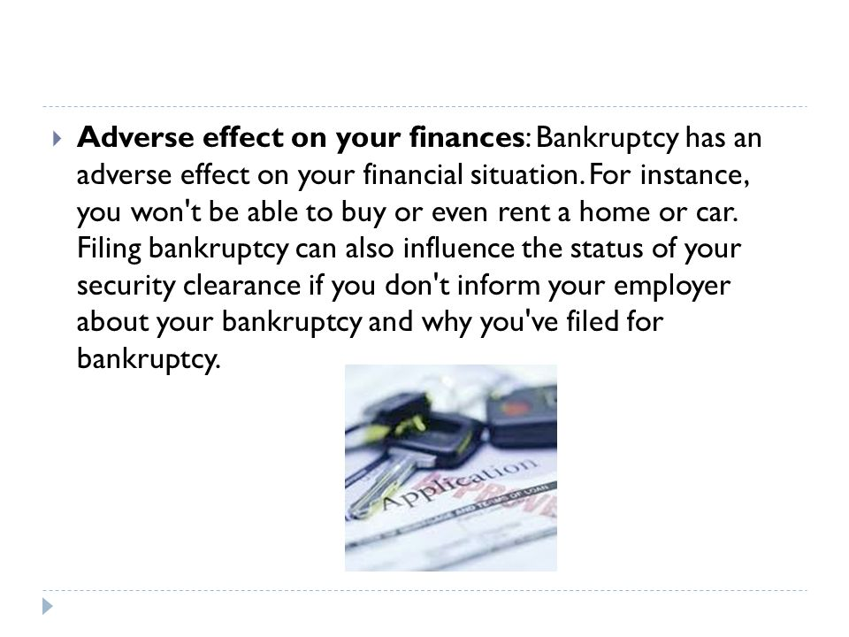  Adverse effect on your finances: Bankruptcy has an adverse effect on your financial situation.