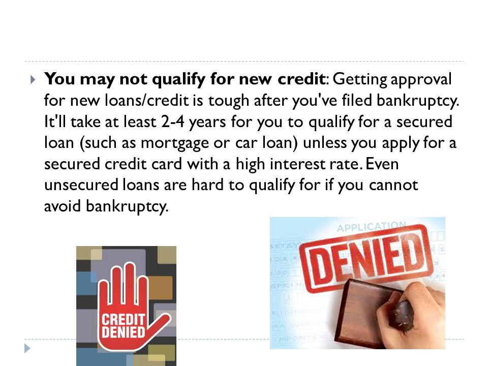  You may not qualify for new credit: Getting approval for new loans/credit is tough after you ve filed bankruptcy.