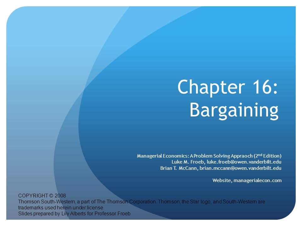 Chapter 16: Bargaining Managerial Economics: A Problem Solving Appraoch (2 nd Edition) Luke M.