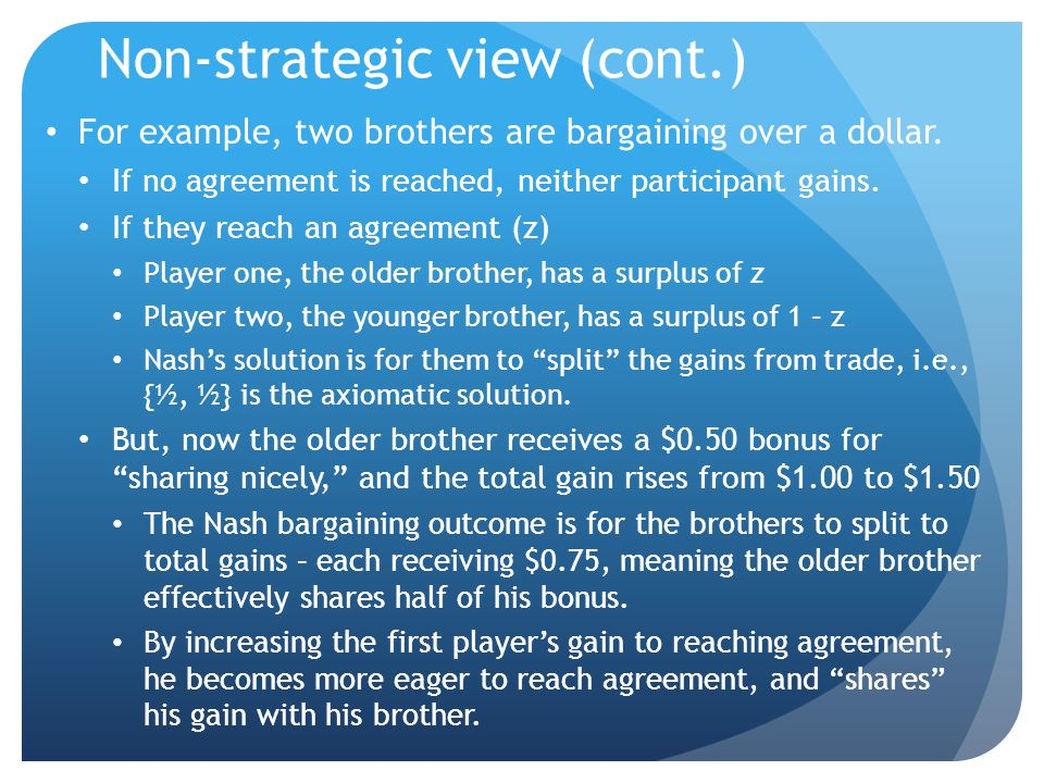 Non-strategic view (cont.) For example, two brothers are bargaining over a dollar.