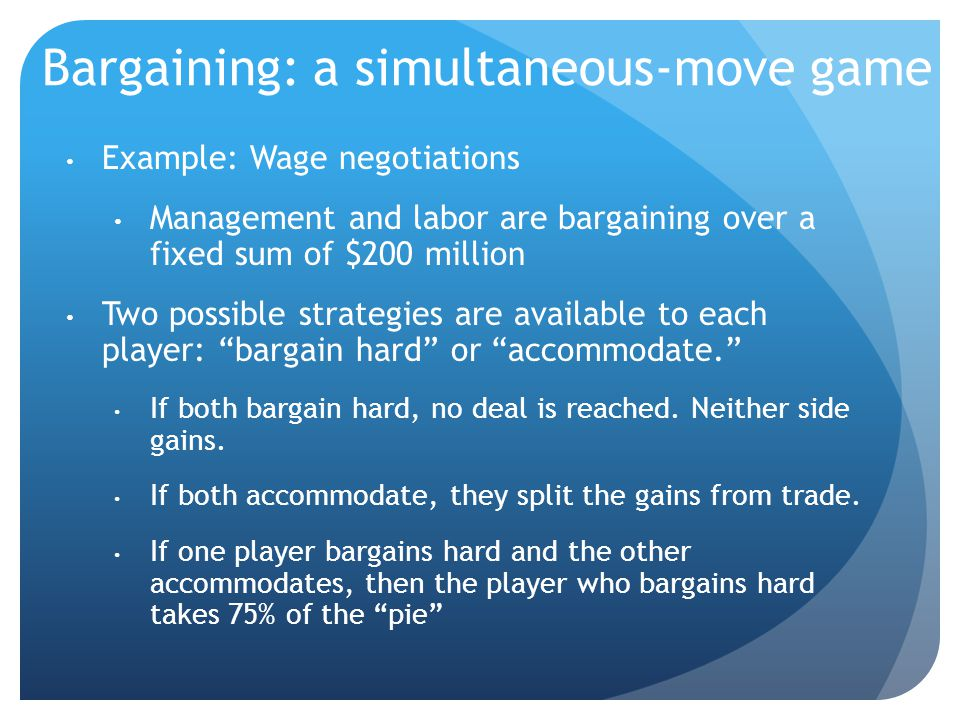 Bargaining: a simultaneous-move game Example: Wage negotiations Management and labor are bargaining over a fixed sum of $200 million Two possible strategies are available to each player: bargain hard or accommodate. If both bargain hard, no deal is reached.