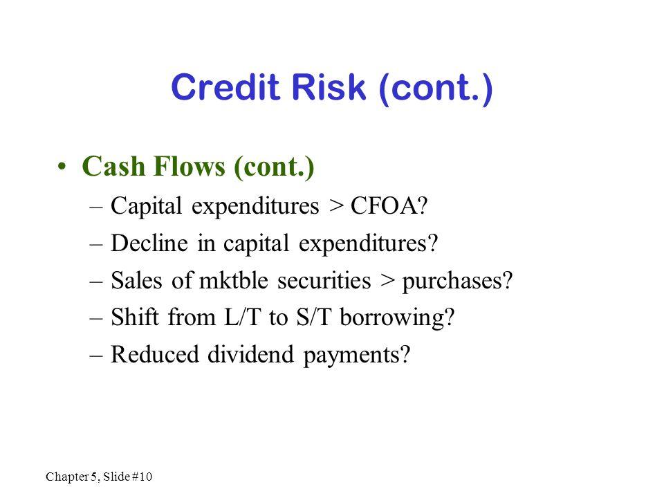 Chapter 5, Slide #10 Credit Risk (cont.) Cash Flows (cont.) –Capital expenditures > CFOA? –Decline in capital expenditures? –Sales of mktble securitie