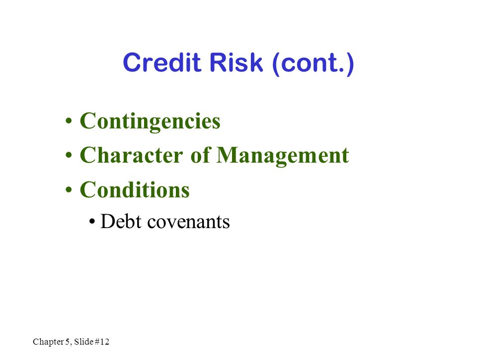 Chapter 5, Slide #12 Credit Risk (cont.) Contingencies Character of Management Conditions Debt covenants