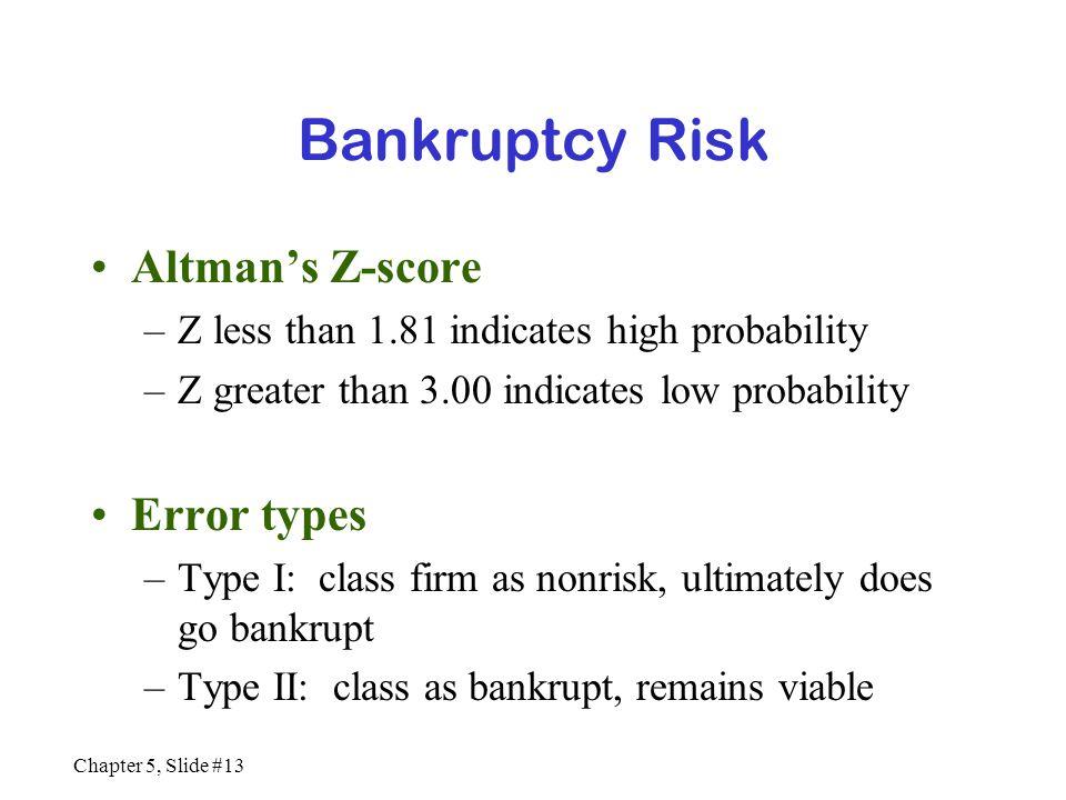 Chapter 5, Slide #13 Bankruptcy Risk Altman's Z-score –Z less than 1.81 indicates high probability –Z greater than 3.00 indicates low probability Erro