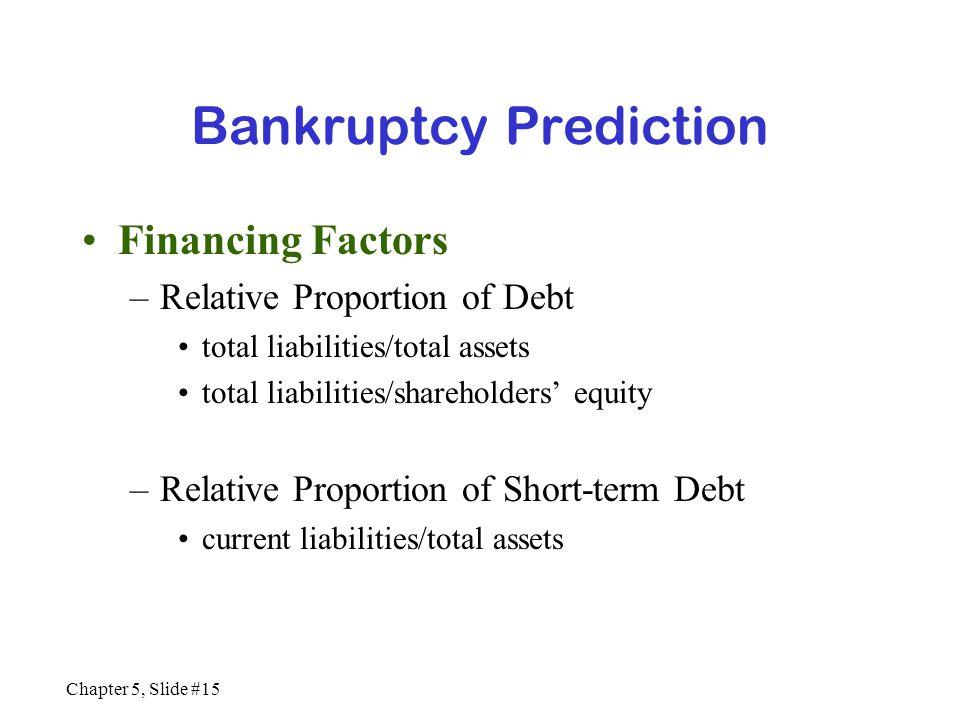 Chapter 5, Slide #15 Bankruptcy Prediction Financing Factors –Relative Proportion of Debt total liabilities/total assets total liabilities/shareholder