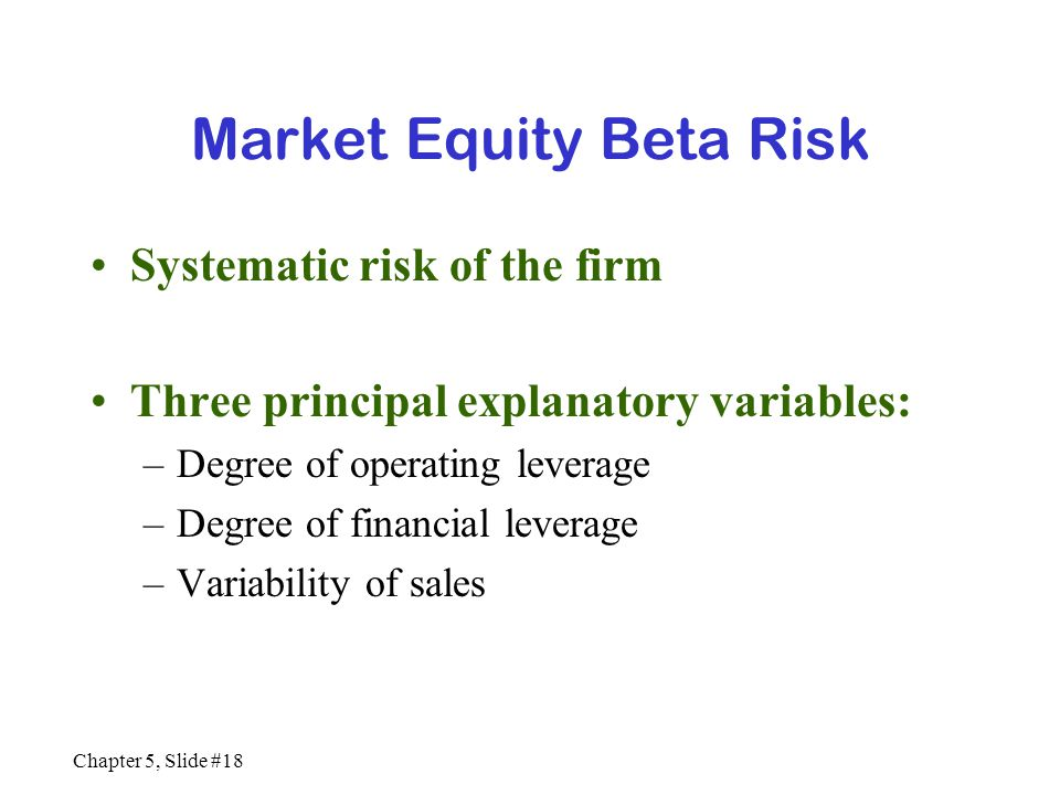 Chapter 5, Slide #18 Market Equity Beta Risk Systematic risk of the firm Three principal explanatory variables: –Degree of operating leverage –Degree