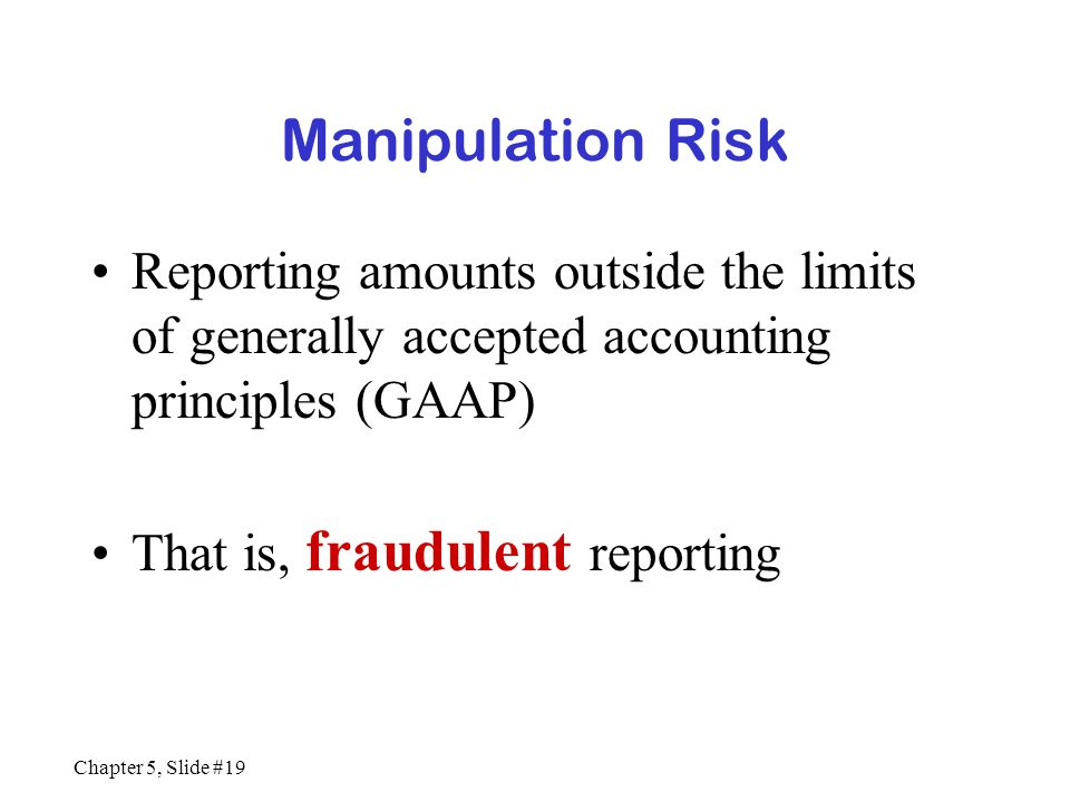 Chapter 5, Slide #19 Manipulation Risk Reporting amounts outside the limits of generally accepted accounting principles (GAAP) That is, fraudulent rep