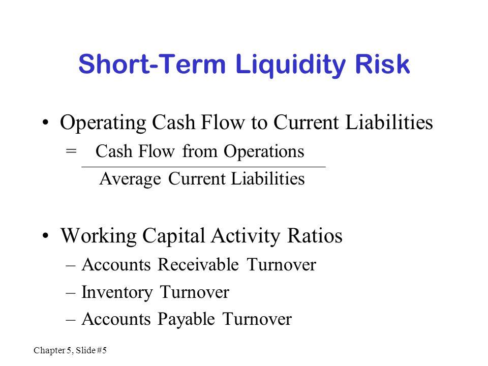 Chapter 5, Slide #5 Short-Term Liquidity Risk Operating Cash Flow to Current Liabilities = Cash Flow from Operations Average Current Liabilities Worki