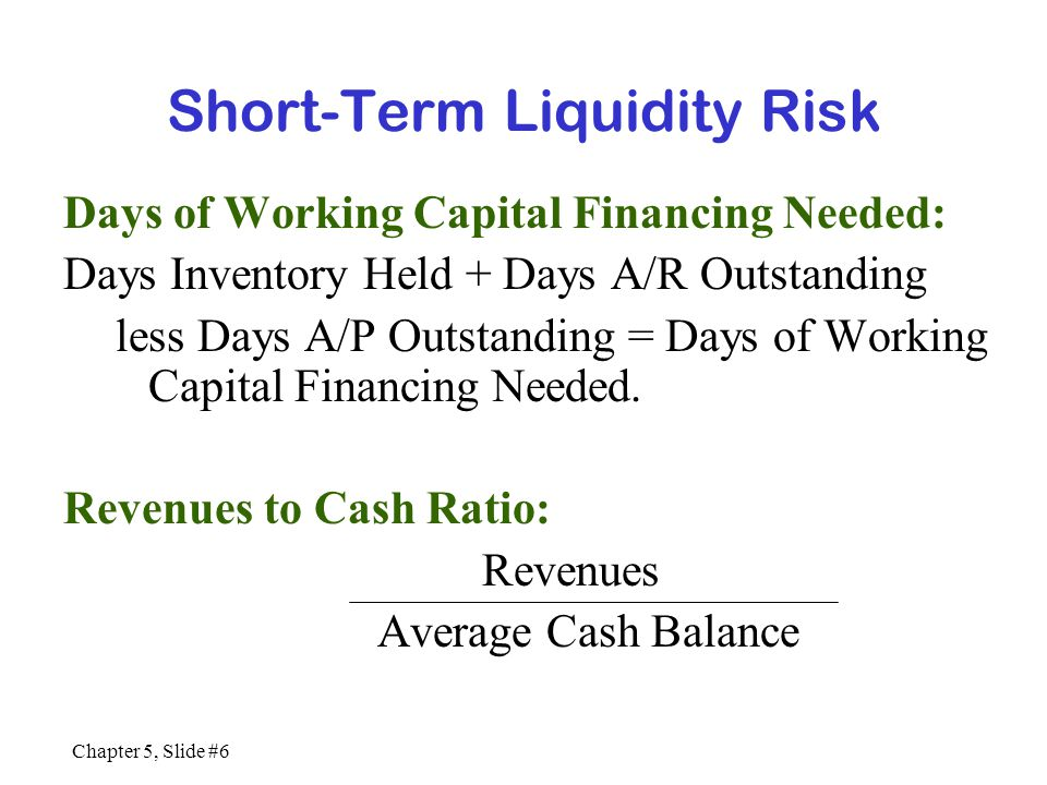 Chapter 5, Slide #6 Short-Term Liquidity Risk Days of Working Capital Financing Needed: Days Inventory Held + Days A/R Outstanding less Days A/P Outst