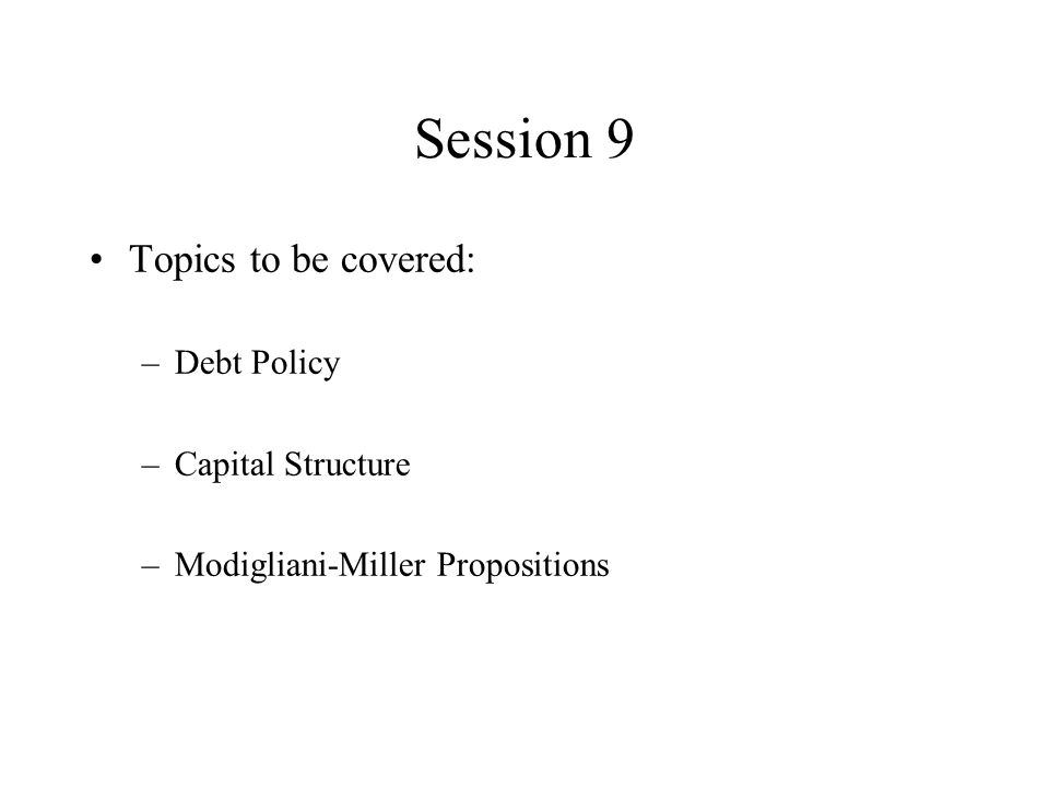 Session 9 Topics to be covered: –Debt Policy –Capital Structure –Modigliani-Miller Propositions
