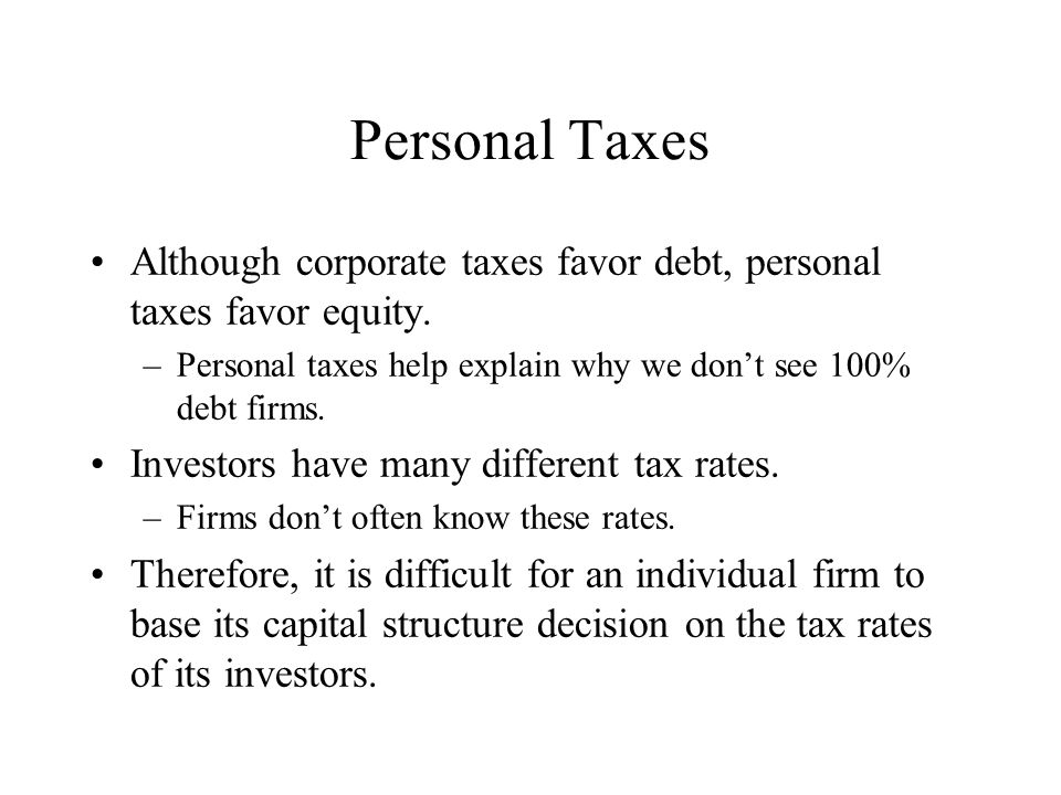 Personal Taxes Although corporate taxes favor debt, personal taxes favor equity.
