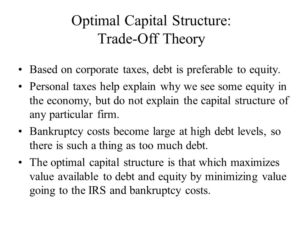 Optimal Capital Structure: Trade-Off Theory Based on corporate taxes, debt is preferable to equity.