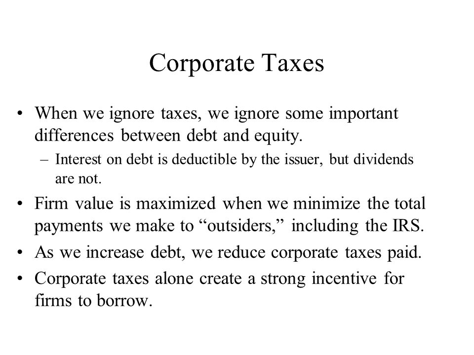 Corporate Taxes When we ignore taxes, we ignore some important differences between debt and equity.