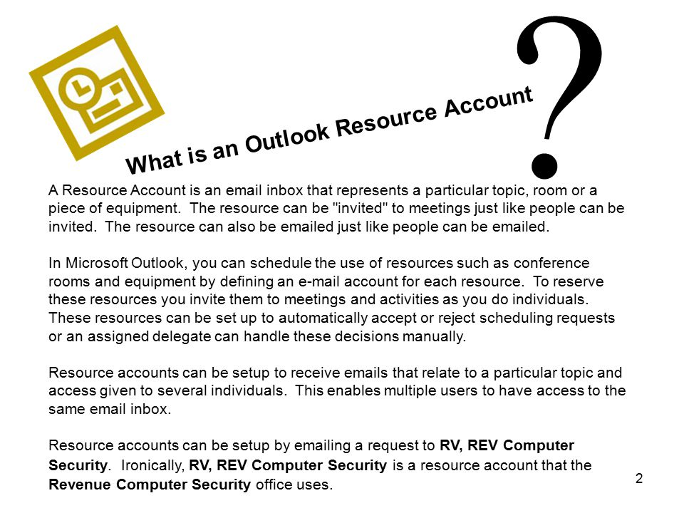 2 ? What is an Outlook Resource Account A Resource Account is an email inbox that represents a particular topic, room or a piece of equipment. The res