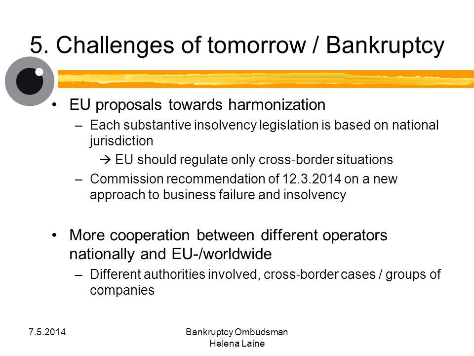 5. Challenges of tomorrow / Bankruptcy EU proposals towards harmonization –Each substantive insolvency legislation is based on national jurisdiction 