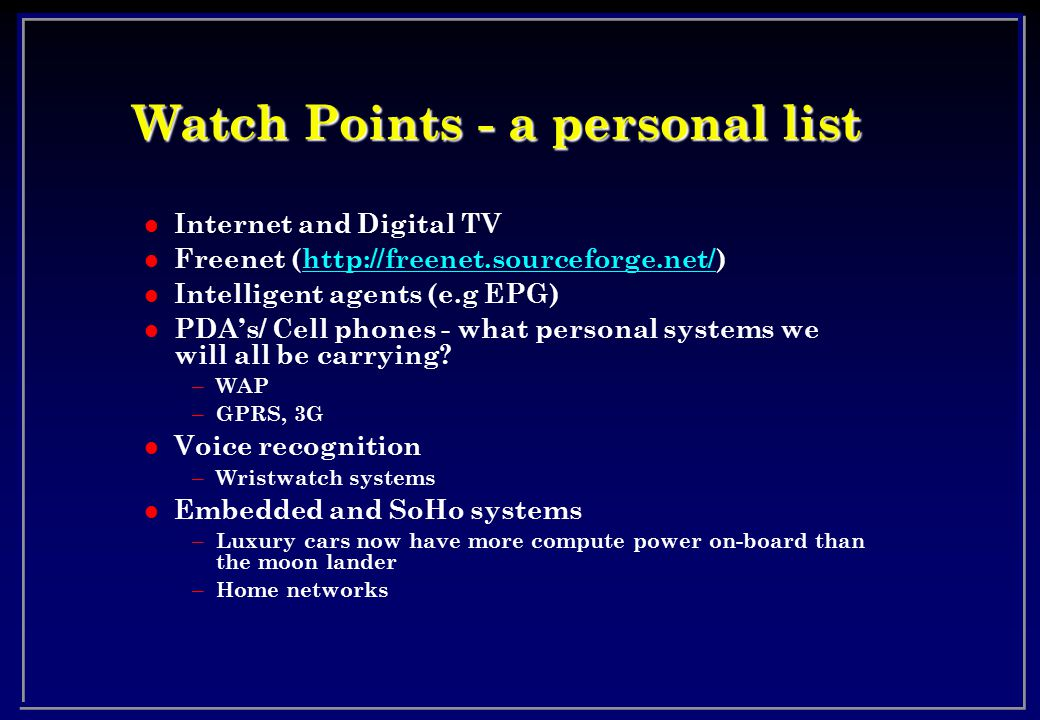 Watch Points - a personal list l Internet and Digital TV l Freenet (http://freenet.sourceforge.net/)http://freenet.sourceforge.net/ l Intelligent agents (e.g EPG) l PDA's/ Cell phones - what personal systems we will all be carrying.