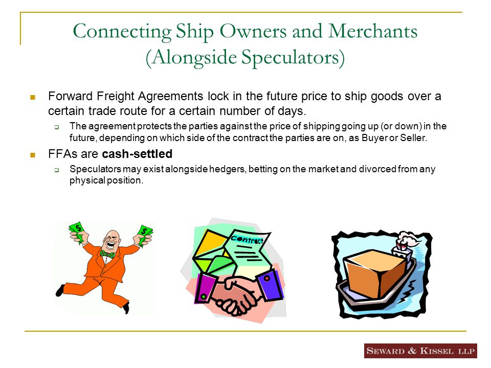 Connecting Ship Owners and Merchants (Alongside Speculators) Forward Freight Agreements lock in the future price to ship goods over a certain trade route for a certain number of days.