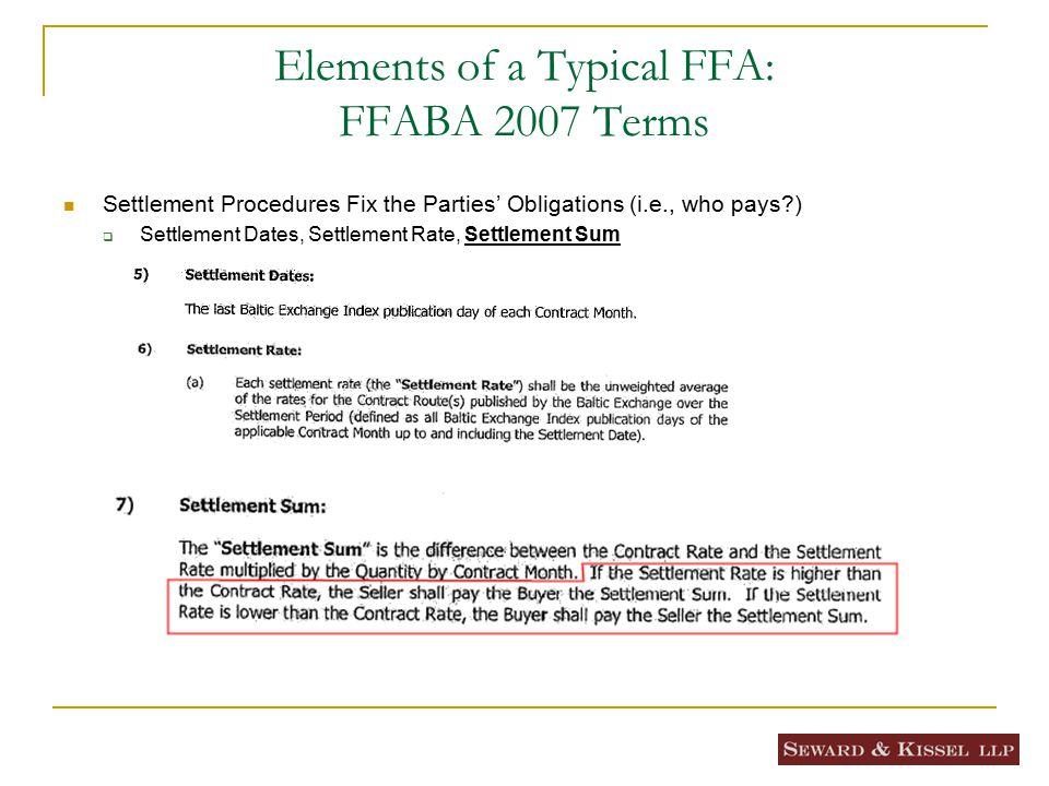 Elements of a Typical FFA: FFABA 2007 Terms Settlement Procedures Fix the Parties' Obligations (i.e., who pays?)  Settlement Dates, Settlement Rate, Settlement Sum