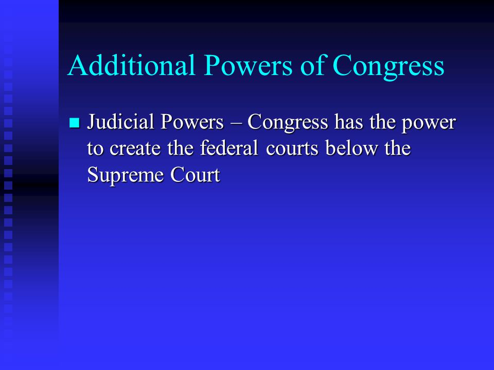 Additional Powers of Congress Judicial Powers – Congress has the power to create the federal courts below the Supreme Court Judicial Powers – Congress