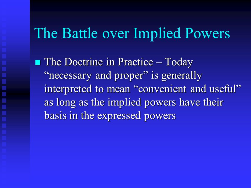 "The Battle over Implied Powers The Doctrine in Practice – Today ""necessary and proper"" is generally interpreted to mean ""convenient and useful"" as lon"