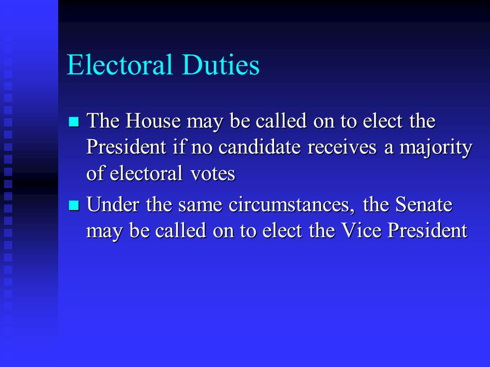 Electoral Duties The House may be called on to elect the President if no candidate receives a majority of electoral votes The House may be called on t