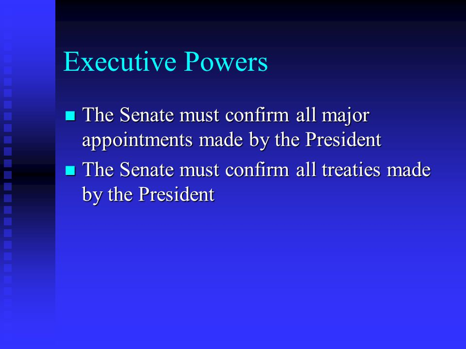 Executive Powers The Senate must confirm all major appointments made by the President The Senate must confirm all major appointments made by the Presi