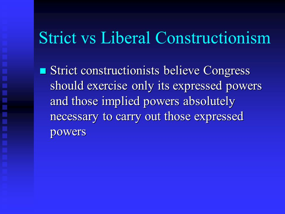 Strict vs Liberal Constructionism Liberal Constructionists believe in a broad interpretation of the powers given to Congress, in interpretation that has extended the powers of the Federal Government far beyond the plans of the original Framers of the Constitution Liberal Constructionists believe in a broad interpretation of the powers given to Congress, in interpretation that has extended the powers of the Federal Government far beyond the plans of the original Framers of the Constitution