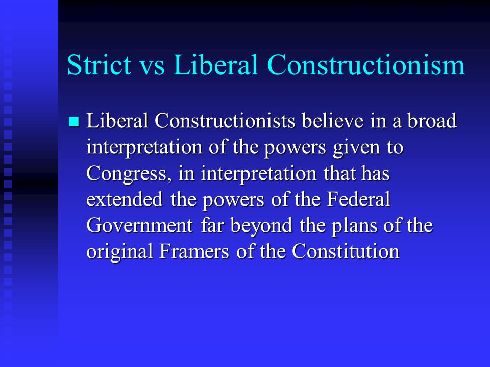 Strict vs Liberal Constructionism Liberal Constructionists believe in a broad interpretation of the powers given to Congress, in interpretation that h